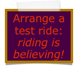 Arrange a  test ride:  riding is believing!